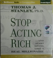 Stop Acting Rich ... and Start Living Like a Real Millionaire written by Thomas J Stanley performed by Fred Stella on CD (Unabridged)