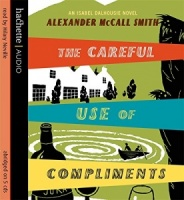 The Careful Use of Compliments written by Alexander McCall-Smith performed by Hilary Neville on CD (Abridged)