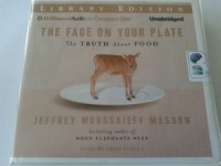 The Face on Your Plate - The Truth about Food written by Jeffrey Moussaieff Masson performed by Fred Stella on CD (Unabridged)