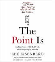 The Point Is - Making sense of Birth, Death and Everything in Between written by Lee Eisenberg performed by Lee Eisenberg on CD (Unabridged)