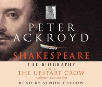Shakespeare - The Biography Vol II The Upstart Crow written by Peter Ackroyd performed by Simon Callow on CD (Abridged)