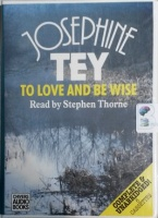 To Love and Be Wise written by Josephine Tey performed by Stephen Thorne on Cassette (Unabridged)