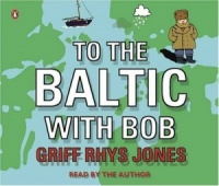 To The Baltic with Bob written by Griff Rhys Jones performed by Griff Rhys Jones on CD (Abridged)