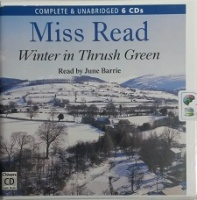 Winter in Thrush Green written by Mrs Dora Saint as Miss Read performed by June Barrie on CD (Unabridged)